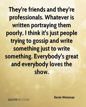 Kevin Weisman  - They're friends and they're professionals. Whatever is written portraying them poorly, I think it's just people trying to gossip and write something just to write something. Everybody's great and everybody loves the show.