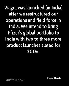 Kewal Handa  - Viagra was launched (in India) after we restructured our operations and field force in India. We intend to bring Pfizer's global portfolio to India with two to three more product launches slated for 2006.