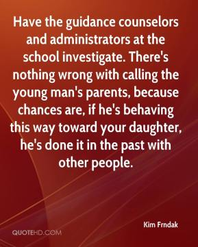 Kim Frndak  - Have the guidance counselors and administrators at the school investigate. There's nothing wrong with calling the young man's parents, because chances are, if he's behaving this way toward your daughter, he's done it in the past with other people.