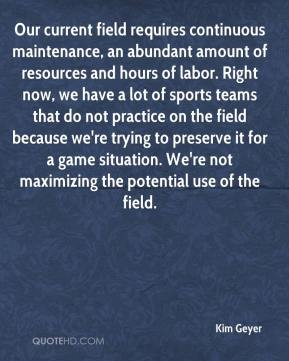 Kim Geyer  - Our current field requires continuous maintenance, an abundant amount of resources and hours of labor. Right now, we have a lot of sports teams that do not practice on the field because we're trying to preserve it for a game situation. We're not maximizing the potential use of the field.