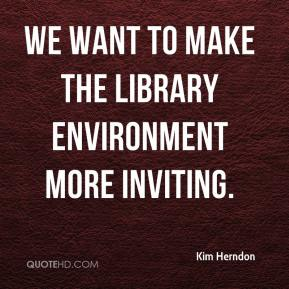 Kim Herndon  - We want to make the library environment more inviting.