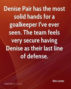 Kim Lester  - Denise Pair has the most solid hands for a goalkeeper I've ever seen. The team feels very secure having Denise as their last line of defense.
