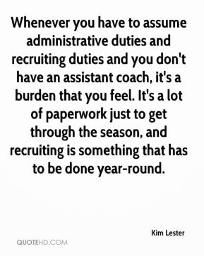 Kim Lester  - Whenever you have to assume administrative duties and recruiting duties and you don't have an assistant coach, it's a burden that you feel. It's a lot of paperwork just to get through the season, and recruiting is something that has to be done year-round.