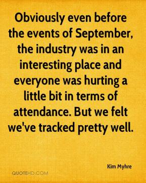 Kim Myhre  - Obviously even before the events of September, the industry was in an interesting place and everyone was hurting a little bit in terms of attendance. But we felt we've tracked pretty well.