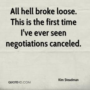 Kim Steadman  - All hell broke loose. This is the first time I've ever seen negotiations canceled.