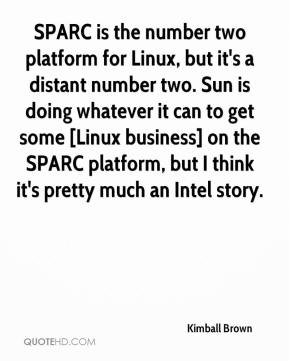 Kimball Brown  - SPARC is the number two platform for Linux, but it's a distant number two. Sun is doing whatever it can to get some [Linux business] on the SPARC platform, but I think it's pretty much an Intel story.