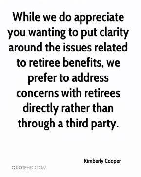 Kimberly Cooper  - While we do appreciate you wanting to put clarity around the issues related to retiree benefits, we prefer to address concerns with retirees directly rather than through a third party.