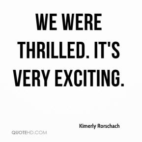 Kimerly Rorschach  - We were thrilled. It's very exciting.