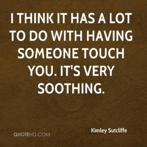 Kimley Sutcliffe  - I think it has a lot to do with having someone touch you. It's very soothing.