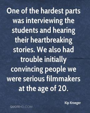 Kip Kroeger  - One of the hardest parts was interviewing the students and hearing their heartbreaking stories. We also had trouble initially convincing people we were serious filmmakers at the age of 20.
