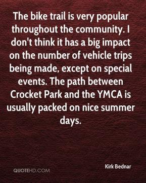 Kirk Bednar  - The bike trail is very popular throughout the community. I don't think it has a big impact on the number of vehicle trips being made, except on special events. The path between Crocket Park and the YMCA is usually packed on nice summer days.