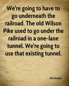 Kirk Bednar  - We're going to have to go underneath the railroad. The old Wilson Pike used to go under the railroad in a one-lane tunnel. We're going to use that existing tunnel.