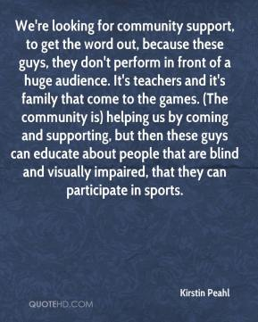 Kirstin Peahl  - We're looking for community support, to get the word out, because these guys, they don't perform in front of a huge audience. It's teachers and it's family that come to the games. (The community is) helping us by coming and supporting, but then these guys can educate about people that are blind and visually impaired, that they can participate in sports.