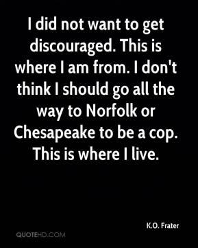 I did not want to get discouraged. This is where I am from. I don't think I should go all the way to Norfolk or Chesapeake to be a cop. This is where I live.