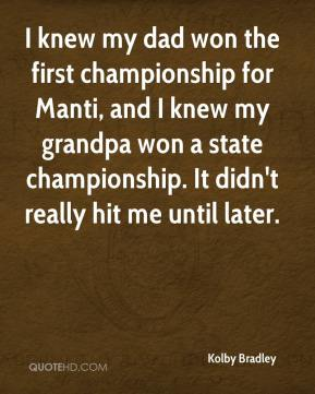 Kolby Bradley  - I knew my dad won the first championship for Manti, and I knew my grandpa won a state championship. It didn't really hit me until later.