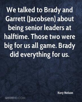 Kory Nelson  - We talked to Brady and Garrett (Jacobsen) about being senior leaders at halftime. Those two were big for us all game. Brady did everything for us.