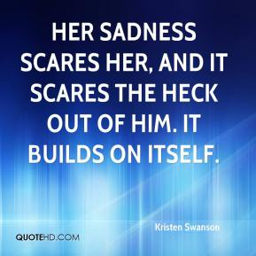 Kristen Swanson  - Her sadness scares her, and it scares the heck out of him. It builds on itself.