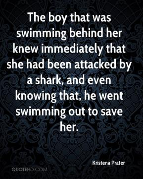 Kristena Prater  - The boy that was swimming behind her knew immediately that she had been attacked by a shark, and even knowing that, he went swimming out to save her.