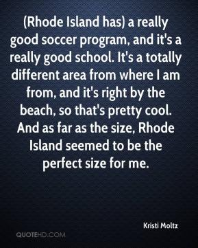 Kristi Moltz  - (Rhode Island has) a really good soccer program, and it's a really good school. It's a totally different area from where I am from, and it's right by the beach, so that's pretty cool. And as far as the size, Rhode Island seemed to be the perfect size for me.