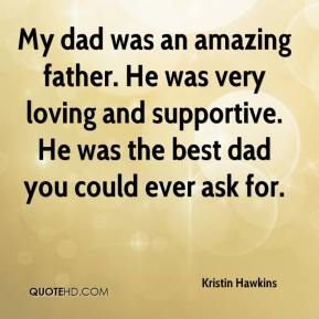 Kristin Hawkins  - My dad was an amazing father. He was very loving and supportive. He was the best dad you could ever ask for.