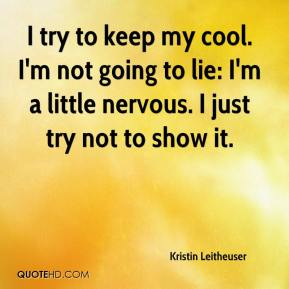 Kristin Leitheuser  - I try to keep my cool. I'm not going to lie: I'm a little nervous. I just try not to show it.
