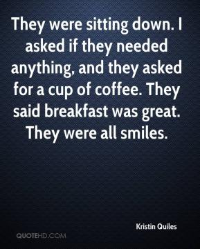 They were sitting down. I asked if they needed anything, and they asked for a cup of coffee. They said breakfast was great. They were all smiles.