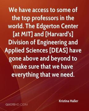 Kristina Haller  - We have access to some of the top professors in the world. The Edgerton Center [at MIT] and [Harvard's] Division of Engineering and Applied Sciences [DEAS] have gone above and beyond to make sure that we have everything that we need.