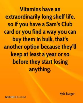 Kyle Burger  - Vitamins have an extraordinarily long shelf life, so if you have a Sam's Club card or you find a way you can buy them in bulk, that's another option because they'll keep at least a year or so before they start losing anything.