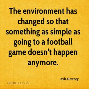 The environment has changed so that something as simple as going to a football game doesn't happen anymore.