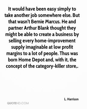 It would have been easy simply to take another job somewhere else. But that wasn't Bernie Marcus. He and partner Arthur Blank thought they might be able to create a business by selling every home-improvement supply imaginable at low profit margins to a lot of people. Thus was born Home Depot and, with it, the concept of the category-killer store.