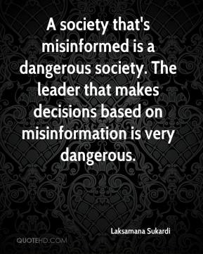 Laksamana Sukardi  - A society that's misinformed is a dangerous society. The leader that makes decisions based on misinformation is very dangerous.