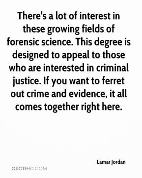 Lamar Jordan  - There's a lot of interest in these growing fields of forensic science. This degree is designed to appeal to those who are interested in criminal justice. If you want to ferret out crime and evidence, it all comes together right here.