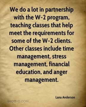 Lana Anderson  - We do a lot in partnership with the W-2 program, teaching classes that help meet the requirements for some of the W-2 clients. Other classes include time management, stress management, financial education, and anger management.