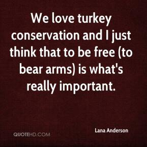 Lana Anderson  - We love turkey conservation and I just think that to be free (to bear arms) is what's really important.