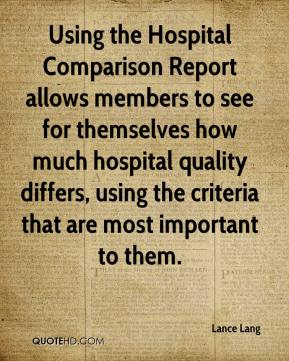 Lance Lang  - Using the Hospital Comparison Report allows members to see for themselves how much hospital quality differs, using the criteria that are most important to them.