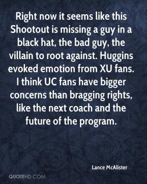 Lance McAlister  - Right now it seems like this Shootout is missing a guy in a black hat, the bad guy, the villain to root against. Huggins evoked emotion from XU fans. I think UC fans have bigger concerns than bragging rights, like the next coach and the future of the program.