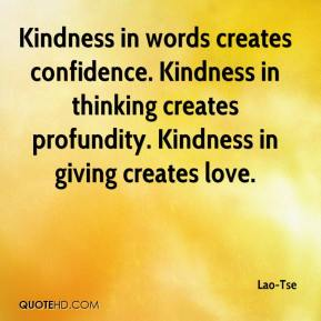 Lao-Tse  - Kindness in words creates confidence. Kindness in thinking creates profundity. Kindness in giving creates love.