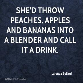 Laronda Bullard  - She'd throw peaches, apples and bananas into a blender and call it a drink.