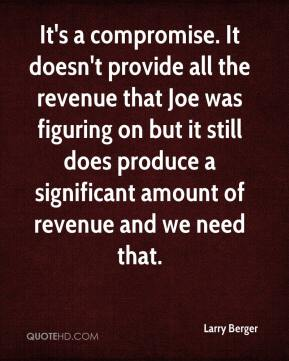 Larry Berger  - It's a compromise. It doesn't provide all the revenue that Joe was figuring on but it still does produce a significant amount of revenue and we need that.