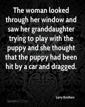 The woman looked through her window and saw her granddaughter trying to play with the puppy and she thought that the puppy had been hit by a car and dragged.
