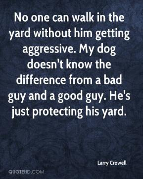 Larry Crowell  - No one can walk in the yard without him getting aggressive. My dog doesn't know the difference from a bad guy and a good guy. He's just protecting his yard.