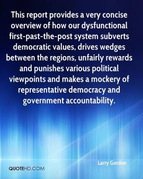 Larry Gordon  - This report provides a very concise overview of how our dysfunctional first-past-the-post system subverts democratic values, drives wedges between the regions, unfairly rewards and punishes various political viewpoints and makes a mockery of representative democracy and government accountability.
