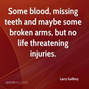 Larry Guillory  - Some blood, missing teeth and maybe some broken arms, but no life threatening injuries.