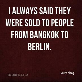 Larry Haag  - I always said they were sold to people from Bangkok to Berlin.