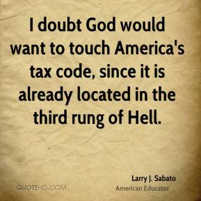 Larry J. Sabato - I doubt God would want to touch America's tax code, since it is already located in the third rung of Hell.