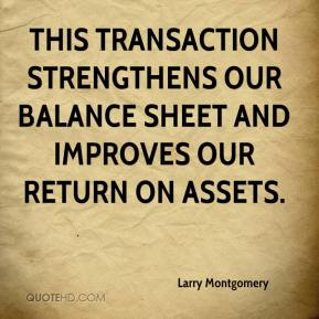 Larry Montgomery  - This transaction strengthens our balance sheet and improves our return on assets.