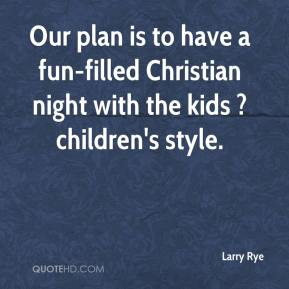 Larry Rye  - Our plan is to have a fun-filled Christian night with the kids ? children's style.