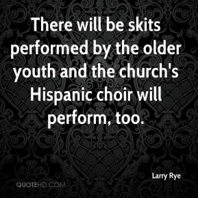 Larry Rye  - There will be skits performed by the older youth and the church's Hispanic choir will perform, too.