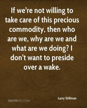 Larry Stillman  - If we're not willing to take care of this precious commodity, then who are we, why are we and what are we doing? I don't want to preside over a wake.