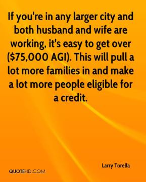 Larry Torella  - If you're in any larger city and both husband and wife are working, it's easy to get over ($75,000 AGI). This will pull a lot more families in and make a lot more people eligible for a credit.